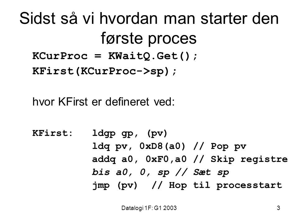 Datalogi 1F: G1 20033 Sidst så vi hvordan man starter den første proces KCurProc = KWaitQ.Get(); KFirst(KCurProc->sp); hvor KFirst er defineret ved: KFirst:ldgp gp, (pv) ldq pv, 0xD8(a0) // Pop pv addq a0, 0xF0,a0 // Skip registre bis a0, 0, sp // Sæt sp jmp (pv) // Hop til processtart