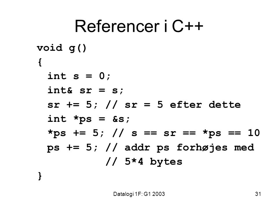 Datalogi 1F: G1 200331 Referencer i C++ void g() { int s = 0; int& sr = s; sr += 5; // sr = 5 efter dette int *ps = &s; *ps += 5; // s == sr == *ps == 10 ps += 5; // addr ps forhøjes med // 5*4 bytes }