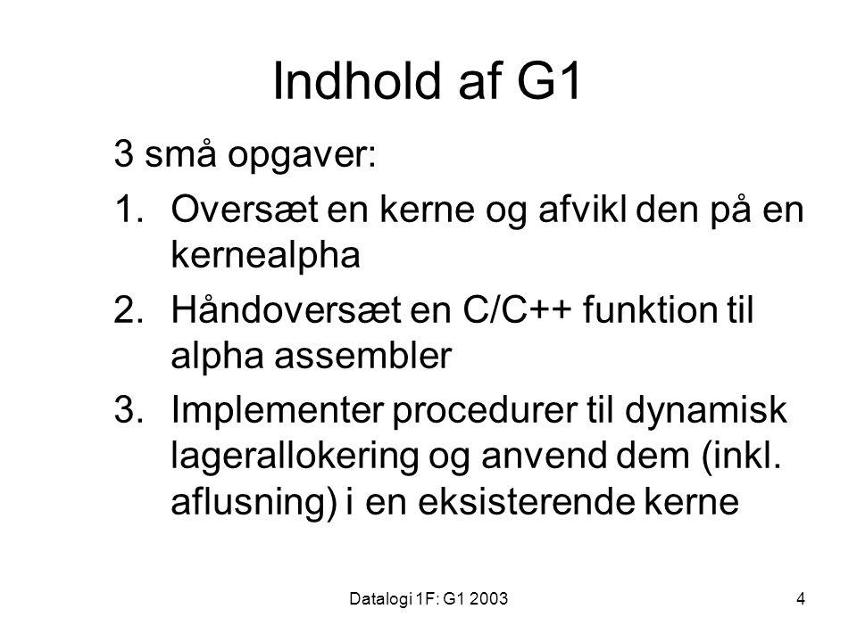 Datalogi 1F: G1 20034 Indhold af G1 3 små opgaver: 1.Oversæt en kerne og afvikl den på en kernealpha 2.Håndoversæt en C/C++ funktion til alpha assembler 3.Implementer procedurer til dynamisk lagerallokering og anvend dem (inkl.