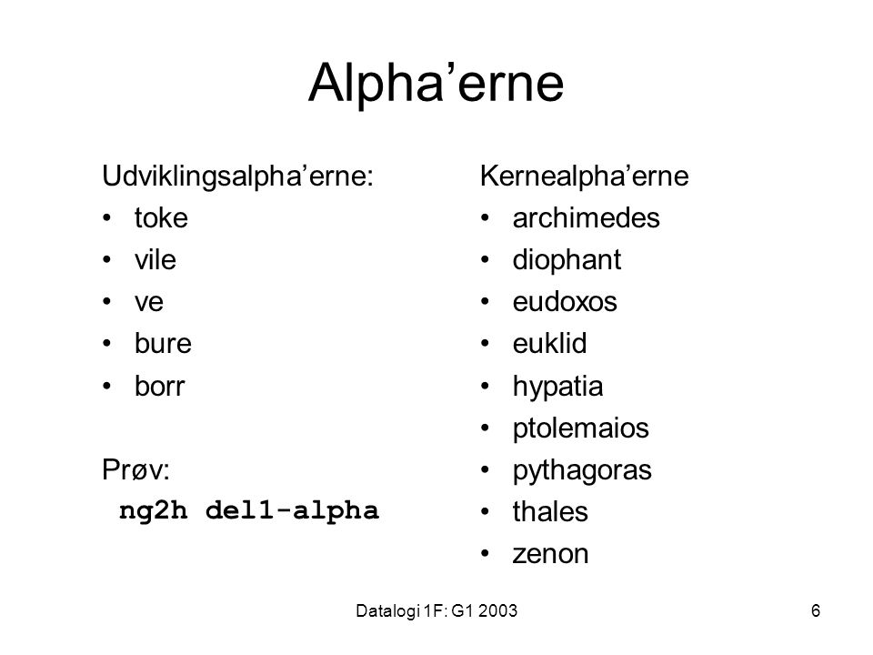Datalogi 1F: G1 20036 Alpha'erne Udviklingsalpha'erne: toke vile ve bure borr Prøv: ng2h del1-alpha Kernealpha'erne archimedes diophant eudoxos euklid hypatia ptolemaios pythagoras thales zenon