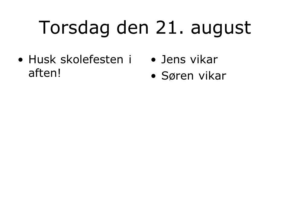 Torsdag den 21. august Husk skolefesten i aften! Jens vikar Søren vikar