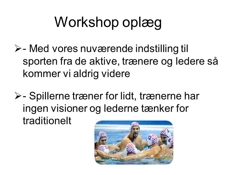 Workshop oplæg  - Med vores nuværende indstilling til sporten fra de aktive, trænere og ledere så kommer vi aldrig videre  - Spillerne træner for li