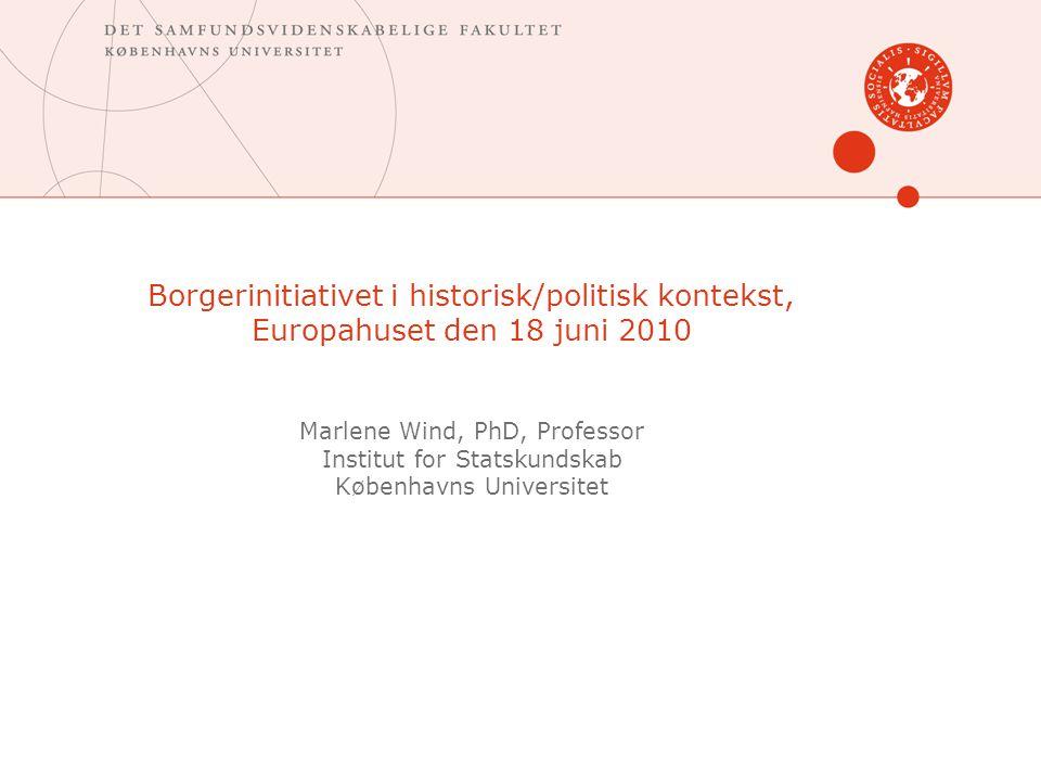 Borgerinitiativet i historisk/politisk kontekst, Europahuset den 18 juni 2010 Marlene Wind, PhD, Professor Institut for Statskundskab Københavns Universitet