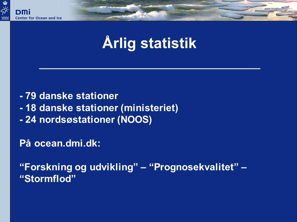 - 79 danske stationer - 18 danske stationer (ministeriet) - 24 nordsøstationer (NOOS) På ocean.dmi.dk: Forskning og udvikling – Prognosekvalitet – Stormflod Årlig statistik ________________________________________