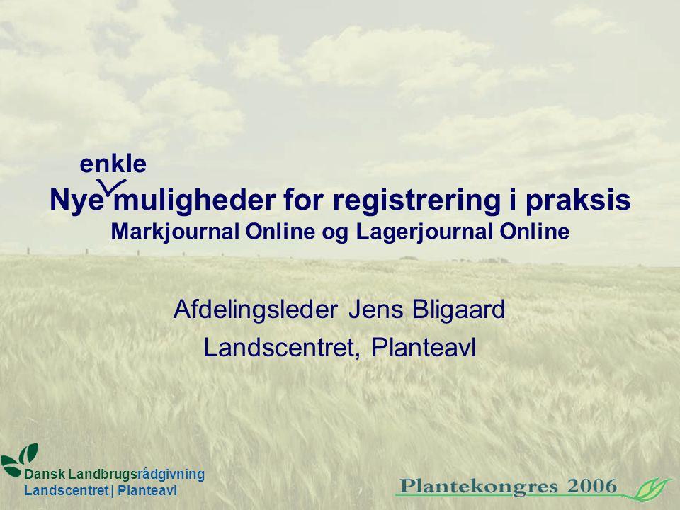 Nye muligheder for registrering i praksis Markjournal Online og Lagerjournal Online Afdelingsleder Jens Bligaard Landscentret, Planteavl Dansk Landbrugsrådgivning Landscentret | Planteavl enkle