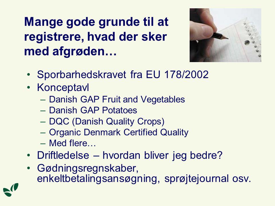 Mange gode grunde til at registrere, hvad der sker med afgrøden… Sporbarhedskravet fra EU 178/2002 Konceptavl –Danish GAP Fruit and Vegetables –Danish GAP Potatoes –DQC (Danish Quality Crops) –Organic Denmark Certified Quality –Med flere… Driftledelse – hvordan bliver jeg bedre.