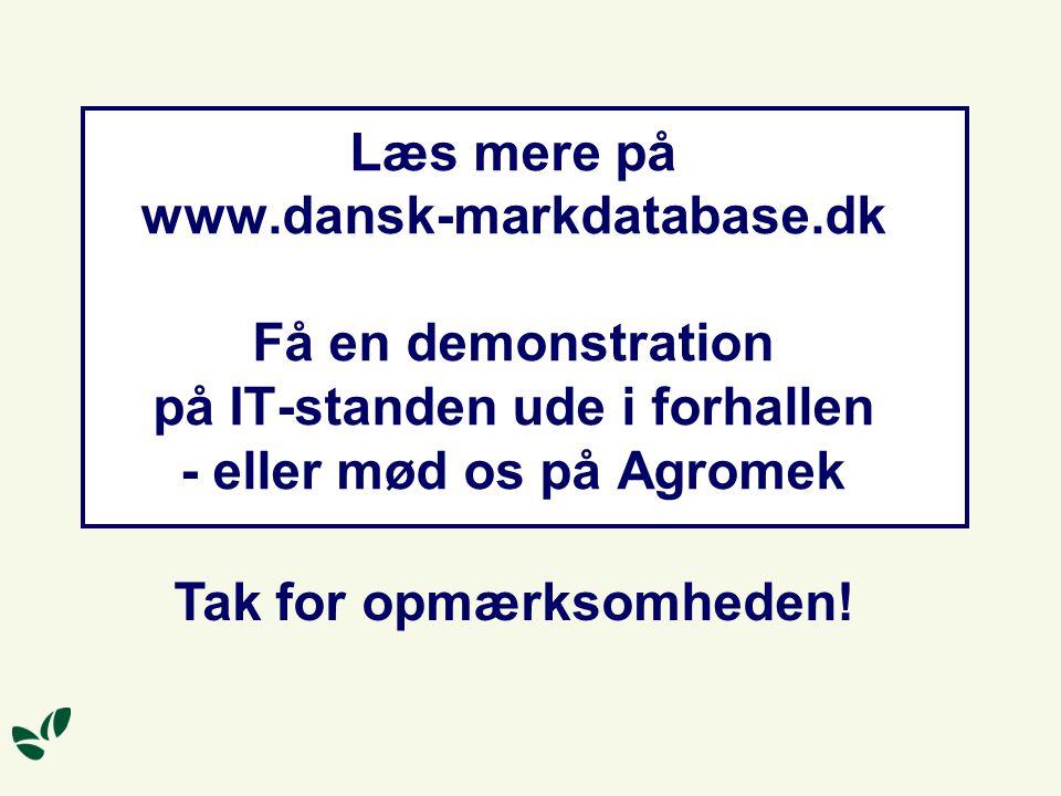 Læs mere på www.dansk-markdatabase.dk Få en demonstration på IT-standen ude i forhallen - eller mød os på Agromek Tak for opmærksomheden!