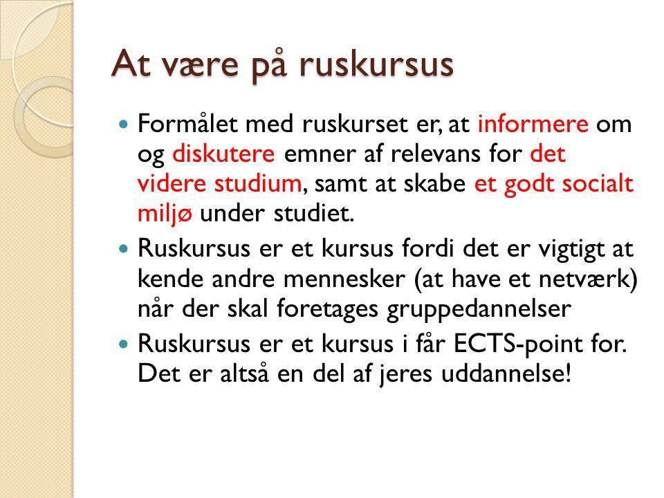 At være på ruskursus Formålet med ruskurset er, at informere om og diskutere emner af relevans for det videre studium, samt at skabe et godt socialt miljø under studiet.