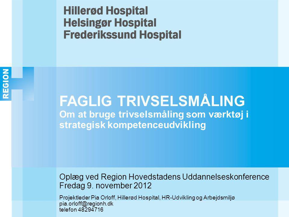 FAGLIG TRIVSELSMÅLING Om at bruge trivselsmåling som værktøj i strategisk kompetenceudvikling Oplæg ved Region Hovedstadens Uddannelseskonference Fredag 9.