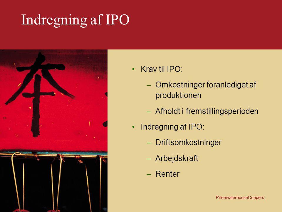 PricewaterhouseCoopers Indregning af IPO Yderligere krav: –Specificeres på de respektive lagerniveauer –For varer under fremstilling afhænger IPO af færdiggørelsesgraden samt IPO belastning på de enkelte processer –Indgår i produktkalkulationerne –Beregnes som et tillæg pr.