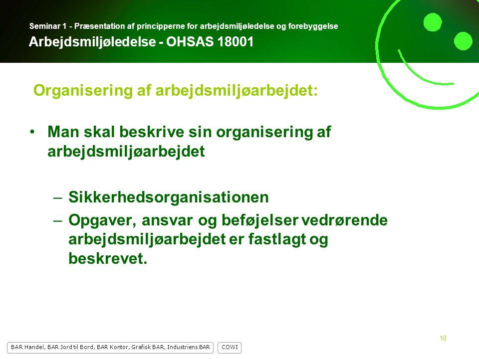 10 COWI BAR Handel, BAR Jord til Bord, BAR Kontor, Grafisk BAR, Industriens BAR 10 Seminar 1 - Præsentation af principperne for arbejdsmiljøledelse og forebyggelse Arbejdsmiljøledelse - OHSAS 18001 Man skal beskrive sin organisering af arbejdsmiljøarbejdet –Sikkerhedsorganisationen –Opgaver, ansvar og beføjelser vedrørende arbejdsmiljøarbejdet er fastlagt og beskrevet.