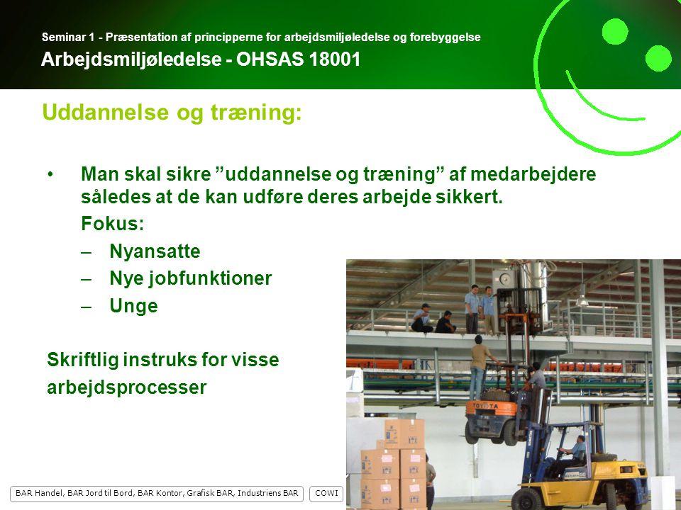 11 COWI BAR Handel, BAR Jord til Bord, BAR Kontor, Grafisk BAR, Industriens BAR 11 Seminar 1 - Præsentation af principperne for arbejdsmiljøledelse og forebyggelse Arbejdsmiljøledelse - OHSAS 18001 Man skal sikre uddannelse og træning af medarbejdere således at de kan udføre deres arbejde sikkert.