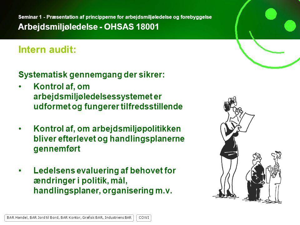 13 COWI BAR Handel, BAR Jord til Bord, BAR Kontor, Grafisk BAR, Industriens BAR 13 Seminar 1 - Præsentation af principperne for arbejdsmiljøledelse og forebyggelse Arbejdsmiljøledelse - OHSAS 18001 Systematisk gennemgang der sikrer: Kontrol af, om arbejdsmiljøledelsessystemet er udformet og fungerer tilfredsstillende Kontrol af, om arbejdsmiljøpolitikken bliver efterlevet og handlingsplanerne gennemført Ledelsens evaluering af behovet for ændringer i politik, mål, handlingsplaner, organisering m.v.