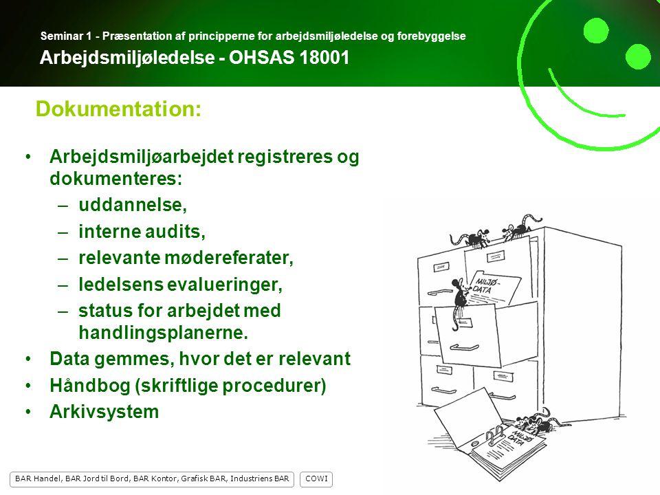 14 COWI BAR Handel, BAR Jord til Bord, BAR Kontor, Grafisk BAR, Industriens BAR 14 Seminar 1 - Præsentation af principperne for arbejdsmiljøledelse og forebyggelse Arbejdsmiljøledelse - OHSAS 18001 Arbejdsmiljøarbejdet registreres og dokumenteres: –uddannelse, –interne audits, –relevante mødereferater, –ledelsens evalueringer, –status for arbejdet med handlingsplanerne.
