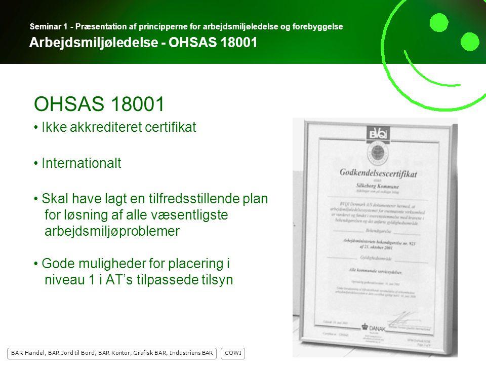 5 COWI BAR Handel, BAR Jord til Bord, BAR Kontor, Grafisk BAR, Industriens BAR 5 Seminar 1 - Præsentation af principperne for arbejdsmiljøledelse og forebyggelse Arbejdsmiljøledelse - OHSAS 18001 OHSAS 18001 Ikke akkrediteret certifikat Internationalt Skal have lagt en tilfredsstillende plan for løsning af alle væsentligste arbejdsmiljøproblemer Gode muligheder for placering i niveau 1 i AT's tilpassede tilsyn