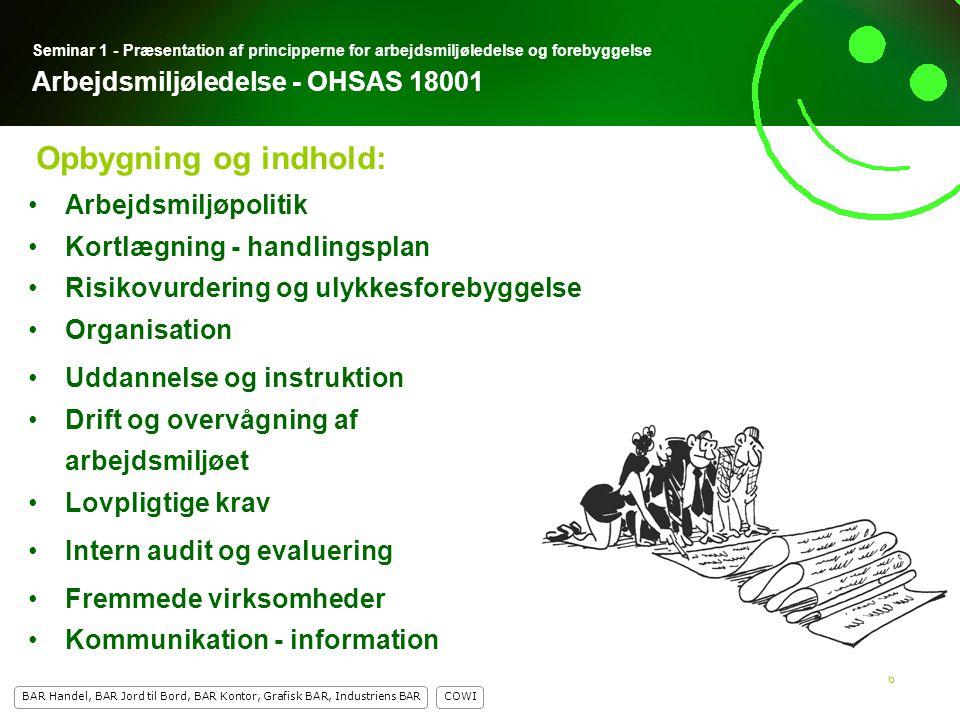 6 COWI BAR Handel, BAR Jord til Bord, BAR Kontor, Grafisk BAR, Industriens BAR 6 Seminar 1 - Præsentation af principperne for arbejdsmiljøledelse og forebyggelse Arbejdsmiljøledelse - OHSAS 18001 Arbejdsmiljøpolitik Kortlægning - handlingsplan Risikovurdering og ulykkesforebyggelse Organisation Uddannelse og instruktion Drift og overvågning af arbejdsmiljøet Lovpligtige krav Intern audit og evaluering Fremmede virksomheder Kommunikation - information Opbygning og indhold:
