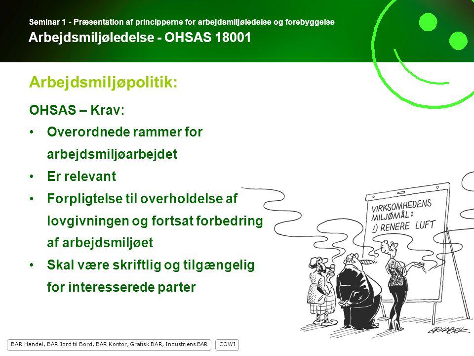 7 COWI BAR Handel, BAR Jord til Bord, BAR Kontor, Grafisk BAR, Industriens BAR 7 Seminar 1 - Præsentation af principperne for arbejdsmiljøledelse og forebyggelse Arbejdsmiljøledelse - OHSAS 18001 OHSAS – Krav: Overordnede rammer for arbejdsmiljøarbejdet Er relevant Forpligtelse til overholdelse af lovgivningen og fortsat forbedring af arbejdsmiljøet Skal være skriftlig og tilgængelig for interesserede parter Arbejdsmiljøpolitik: