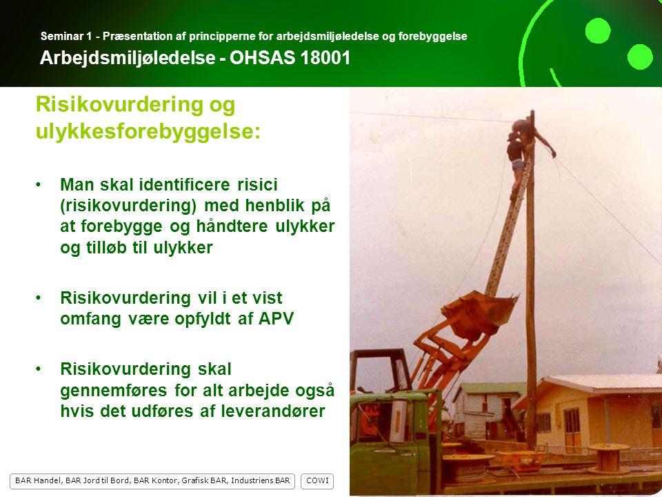 9 COWI BAR Handel, BAR Jord til Bord, BAR Kontor, Grafisk BAR, Industriens BAR 9 Seminar 1 - Præsentation af principperne for arbejdsmiljøledelse og forebyggelse Arbejdsmiljøledelse - OHSAS 18001 Man skal identificere risici (risikovurdering) med henblik på at forebygge og håndtere ulykker og tilløb til ulykker Risikovurdering vil i et vist omfang være opfyldt af APV Risikovurdering skal gennemføres for alt arbejde også hvis det udføres af leverandører Risikovurdering og ulykkesforebyggelse: