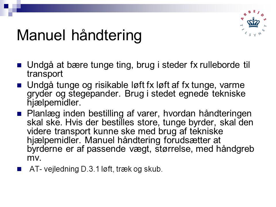 Manuel håndtering Undgå at bære tunge ting, brug i steder fx rulleborde til transport Undgå tunge og risikable løft fx løft af fx tunge, varme gryder og stegepander.