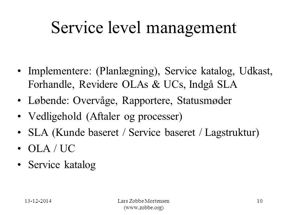 Service level management Implementere: (Planlægning), Service katalog, Udkast, Forhandle, Revidere OLAs & UCs, Indgå SLA Løbende: Overvåge, Rapportere, Statusmøder Vedligehold (Aftaler og processer) SLA (Kunde baseret / Service baseret / Lagstruktur) OLA / UC Service katalog 13-12-201410Lars Zobbe Mortensen (www.zobbe.org)