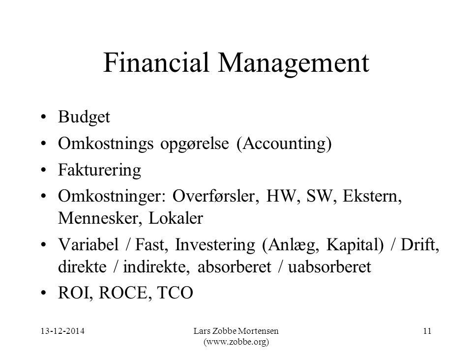 Financial Management Budget Omkostnings opgørelse (Accounting) Fakturering Omkostninger: Overførsler, HW, SW, Ekstern, Mennesker, Lokaler Variabel / Fast, Investering (Anlæg, Kapital) / Drift, direkte / indirekte, absorberet / uabsorberet ROI, ROCE, TCO 13-12-201411Lars Zobbe Mortensen (www.zobbe.org)