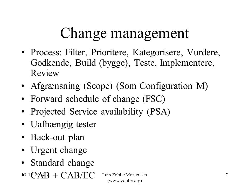 Change management Process: Filter, Prioritere, Kategorisere, Vurdere, Godkende, Build (bygge), Teste, Implementere, Review Afgrænsning (Scope) (Som Configuration M) Forward schedule of change (FSC) Projected Service availability (PSA) Uafhængig tester Back-out plan Urgent change Standard change CAB + CAB/EC 13-12-20147Lars Zobbe Mortensen (www.zobbe.org)
