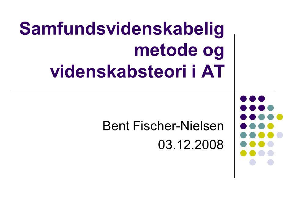 Samfundsvidenskabelig metode og videnskabsteori i AT Bent Fischer-Nielsen 03.12.2008