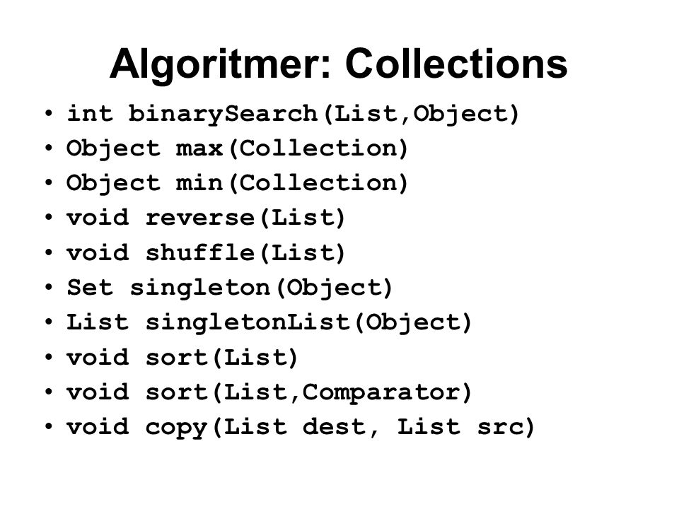 Algoritmer: Collections int binarySearch(List,Object) Object max(Collection) Object min(Collection) void reverse(List) void shuffle(List) Set singleton(Object) List singletonList(Object) void sort(List) void sort(List,Comparator) void copy(List dest, List src)