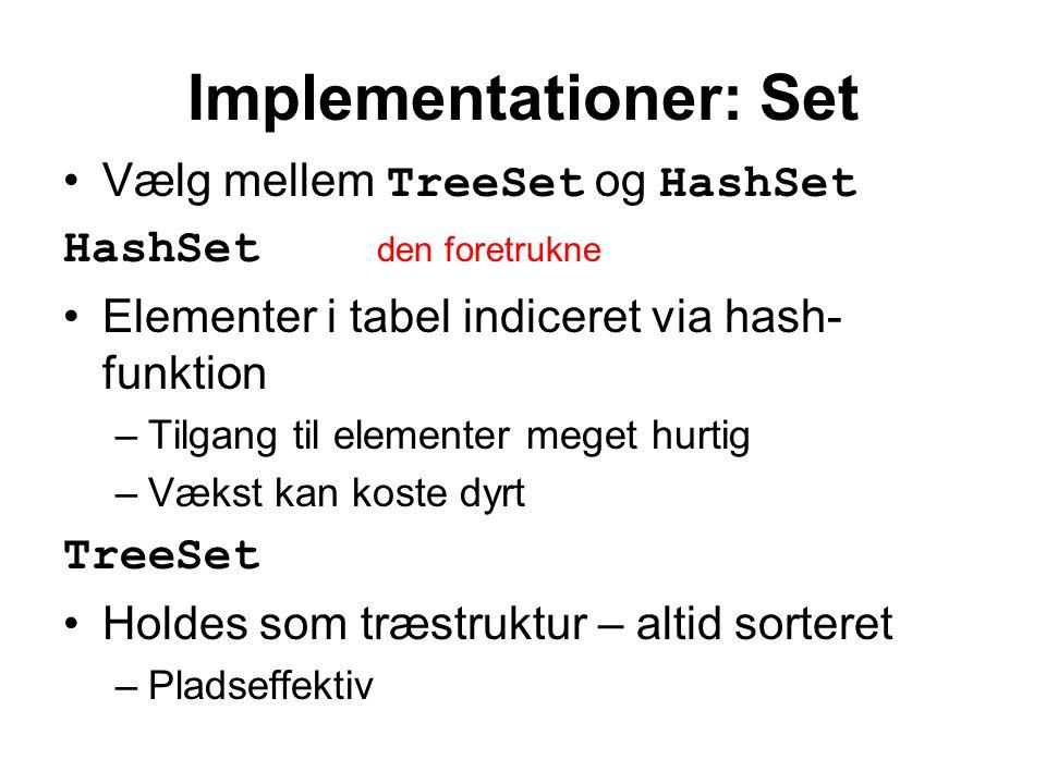 Implementationer: Set Vælg mellem TreeSet og HashSet HashSet den foretrukne Elementer i tabel indiceret via hash- funktion –Tilgang til elementer meget hurtig –Vækst kan koste dyrt TreeSet Holdes som træstruktur – altid sorteret –Pladseffektiv