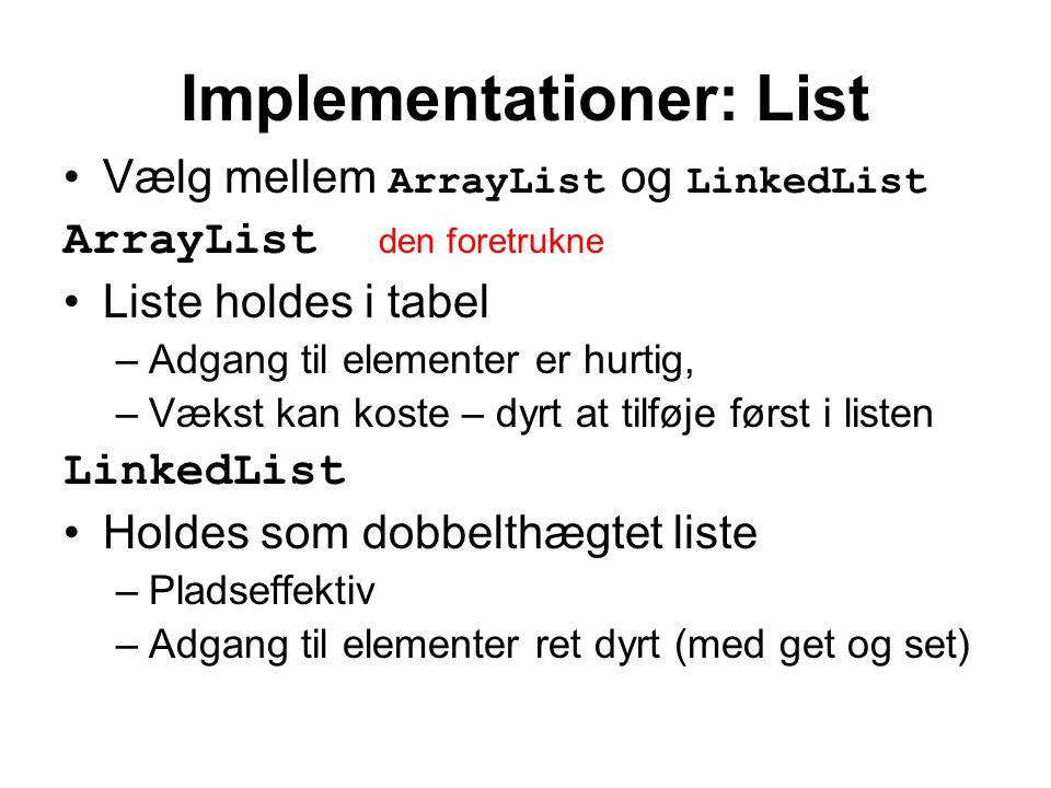 Implementationer: List Vælg mellem ArrayList og LinkedList ArrayList den foretrukne Liste holdes i tabel –Adgang til elementer er hurtig, –Vækst kan koste – dyrt at tilføje først i listen LinkedList Holdes som dobbelthægtet liste –Pladseffektiv –Adgang til elementer ret dyrt (med get og set)