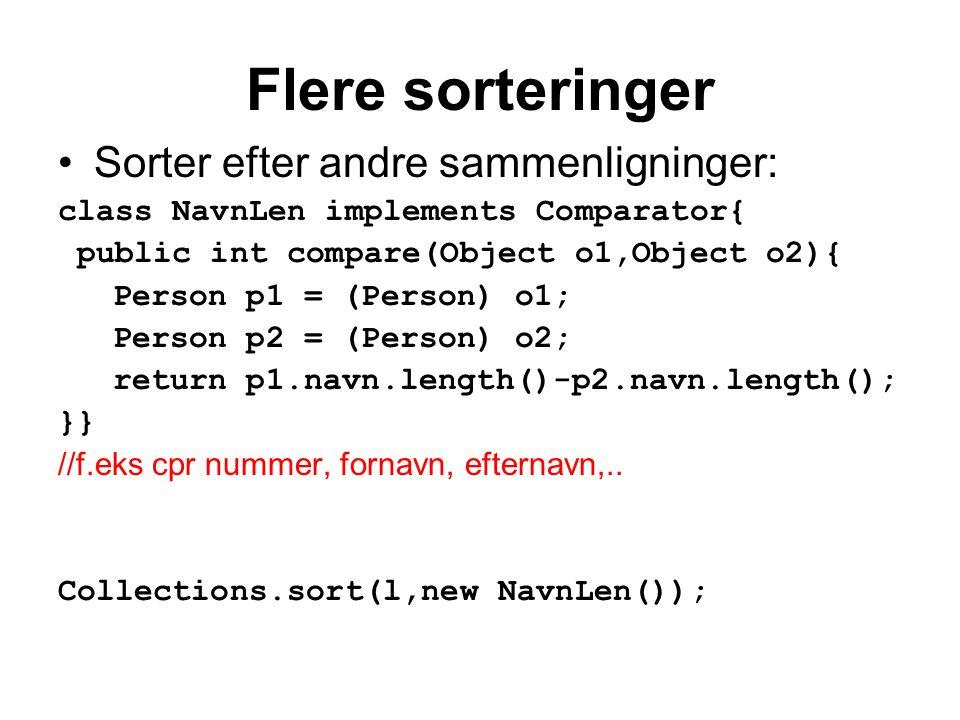 Flere sorteringer Sorter efter andre sammenligninger: class NavnLen implements Comparator{ public int compare(Object o1,Object o2){ Person p1 = (Person) o1; Person p2 = (Person) o2; return p1.navn.length()-p2.navn.length(); }} //f.eks cpr nummer, fornavn, efternavn,..