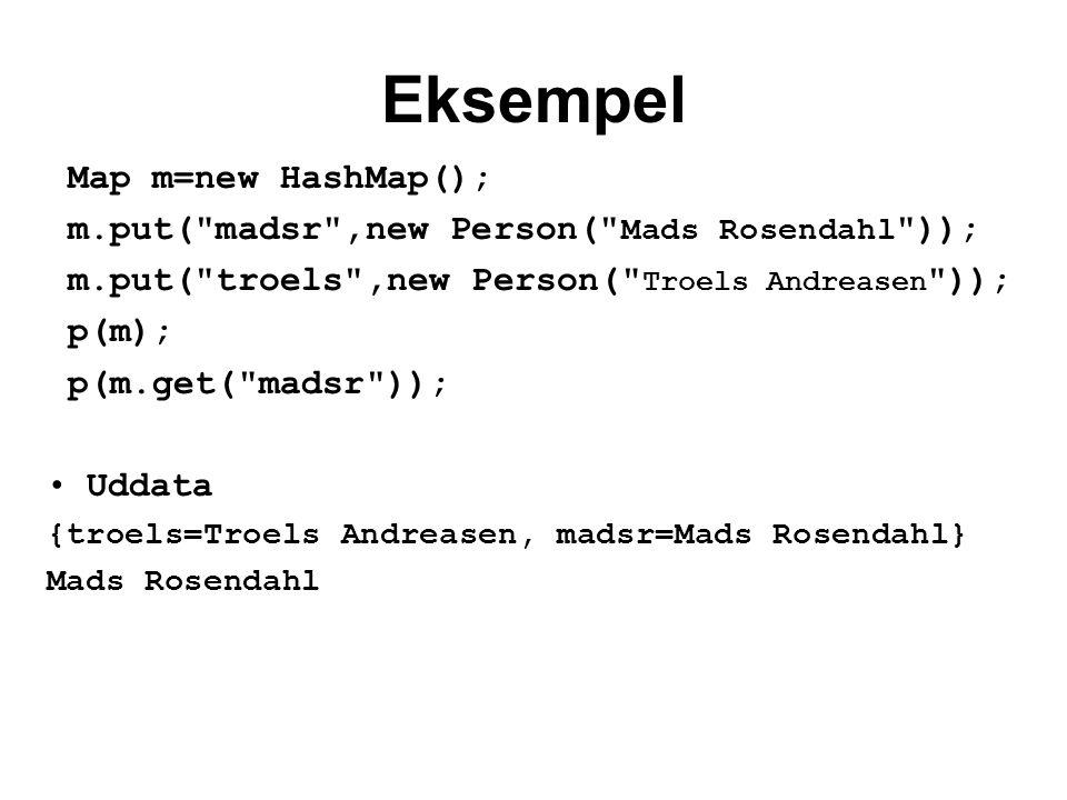 Eksempel Map m=new HashMap(); m.put( madsr ,new Person( Mads Rosendahl )); m.put( troels ,new Person( Troels Andreasen )); p(m); p(m.get( madsr )); Uddata {troels=Troels Andreasen, madsr=Mads Rosendahl} Mads Rosendahl