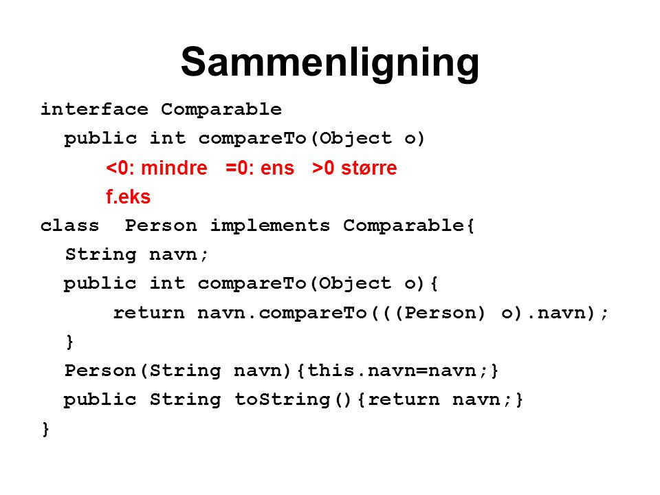 Sammenligning interface Comparable public int compareTo(Object o) 0 større f.eks class Person implements Comparable{ String navn; public int compareTo(Object o){ return navn.compareTo(((Person) o).navn); } Person(String navn){this.navn=navn;} public String toString(){return navn;} }