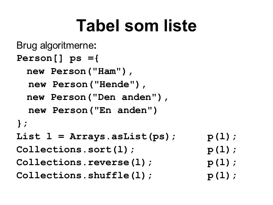Tabel som liste Brug algoritmerne: Person[] ps ={ new Person( Ham ), new Person( Hende ), new Person( Den anden ), new Person( En anden ) }; List l = Arrays.asList(ps); p(l); Collections.sort(l);p(l); Collections.reverse(l);p(l); Collections.shuffle(l);p(l);