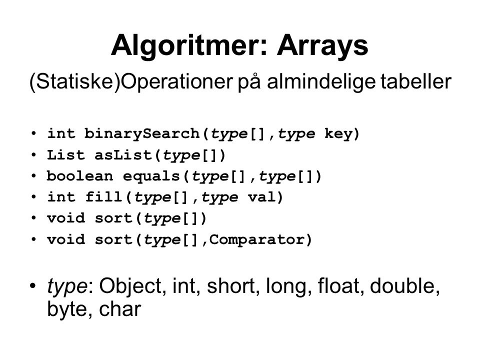 Algoritmer: Arrays (Statiske)Operationer på almindelige tabeller int binarySearch(type[],type key) List asList(type[]) boolean equals(type[],type[]) int fill(type[],type val) void sort(type[]) void sort(type[],Comparator) type: Object, int, short, long, float, double, byte, char