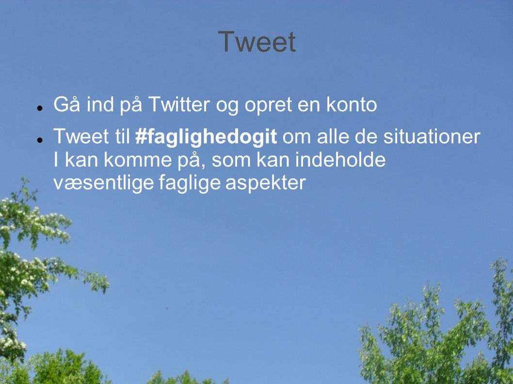 Tweet Gå ind på Twitter og opret en konto Tweet til #faglighedogit om alle de situationer I kan komme på, som kan indeholde væsentlige faglige aspekter