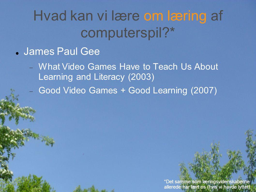 Hvad kan vi lære om læring af computerspil * James Paul Gee  What Video Games Have to Teach Us About Learning and Literacy (2003)  Good Video Games + Good Learning (2007) *Det samme som læringsvidenskaberne allerede har lært os (hvis vi havde lyttet).