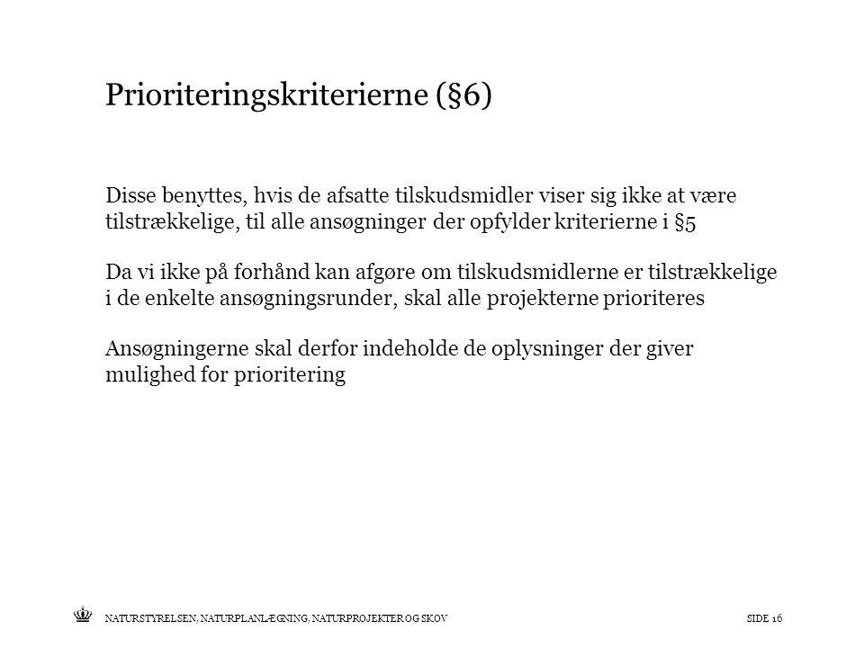 Tekst starter uden punktopstilling For at få punktopstilling på teksten (flere niveauer findes), brug >Forøg listeniveau- knappen i Topmenuen For at få venstrestillet tekst uden punktopstilling, brug >Formindsk listeniveau- knappen i Topmenuen NATURSTYRELSEN, NATURPLANLÆGNING, NATURPROJEKTER OG SKOVSIDE 16 Prioriteringskriterierne (§6) Disse benyttes, hvis de afsatte tilskudsmidler viser sig ikke at være tilstrækkelige, til alle ansøgninger der opfylder kriterierne i §5 Da vi ikke på forhånd kan afgøre om tilskudsmidlerne er tilstrækkelige i de enkelte ansøgningsrunder, skal alle projekterne prioriteres Ansøgningerne skal derfor indeholde de oplysninger der giver mulighed for prioritering
