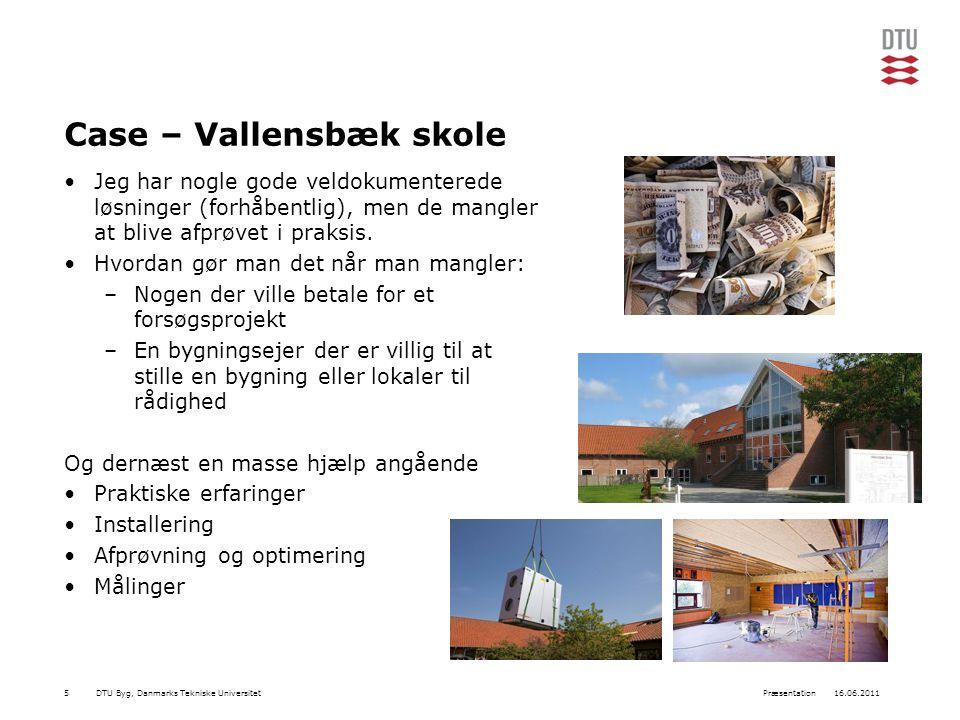 DTU Byg, Danmarks Tekniske Universitet16.06.2011Præsentation5 Case – Vallensbæk skole Jeg har nogle gode veldokumenterede løsninger (forhåbentlig), men de mangler at blive afprøvet i praksis.