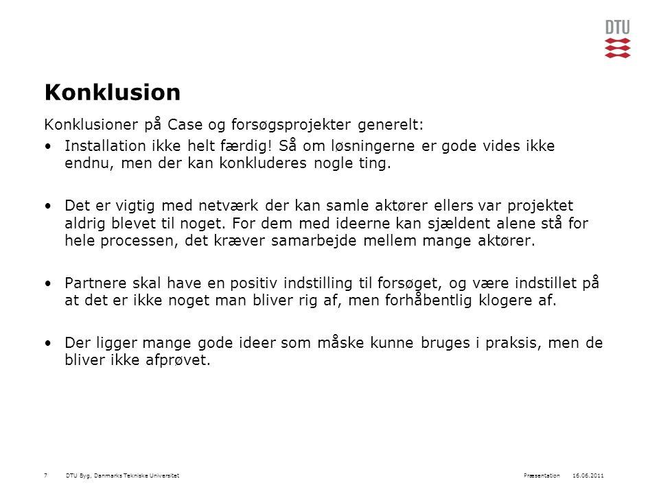DTU Byg, Danmarks Tekniske Universitet16.06.2011Præsentation7 Konklusion Konklusioner på Case og forsøgsprojekter generelt: Installation ikke helt færdig.
