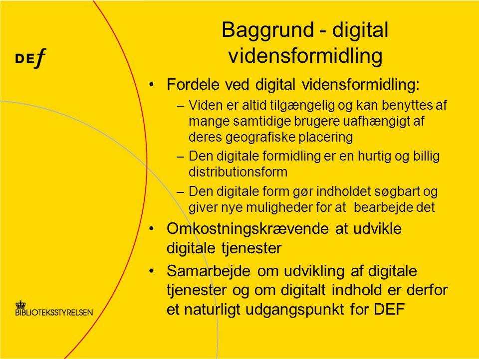 Baggrund - digital vidensformidling Fordele ved digital vidensformidling: –Viden er altid tilgængelig og kan benyttes af mange samtidige brugere uafhængigt af deres geografiske placering –Den digitale formidling er en hurtig og billig distributionsform –Den digitale form gør indholdet søgbart og giver nye muligheder for at bearbejde det Omkostningskrævende at udvikle digitale tjenester Samarbejde om udvikling af digitale tjenester og om digitalt indhold er derfor et naturligt udgangspunkt for DEF