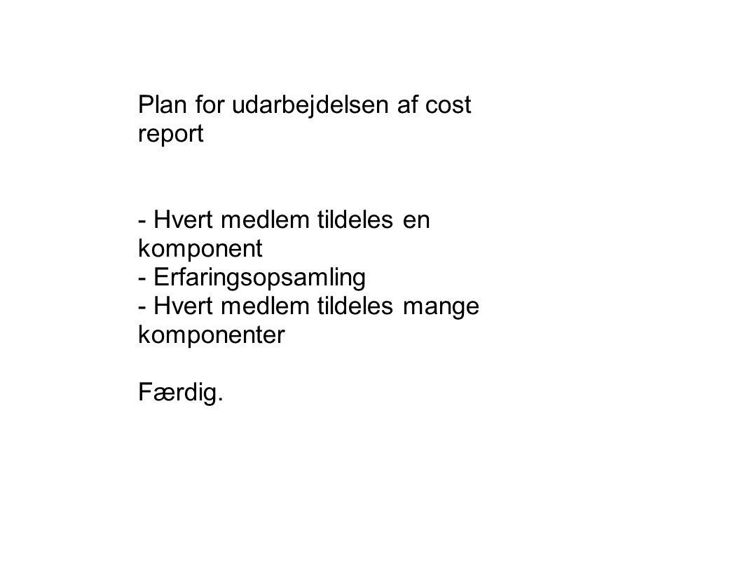 Plan for udarbejdelsen af cost report - Hvert medlem tildeles en komponent - Erfaringsopsamling - Hvert medlem tildeles mange komponenter Færdig.