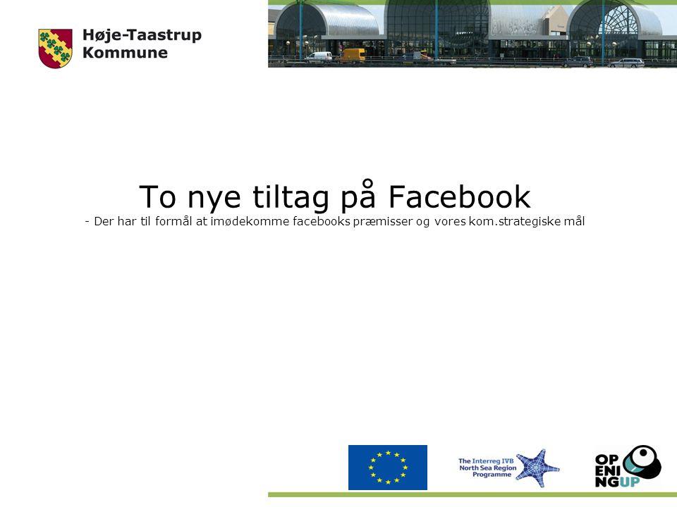 To nye tiltag på Facebook - Der har til formål at imødekomme facebooks præmisser og vores kom.strategiske mål