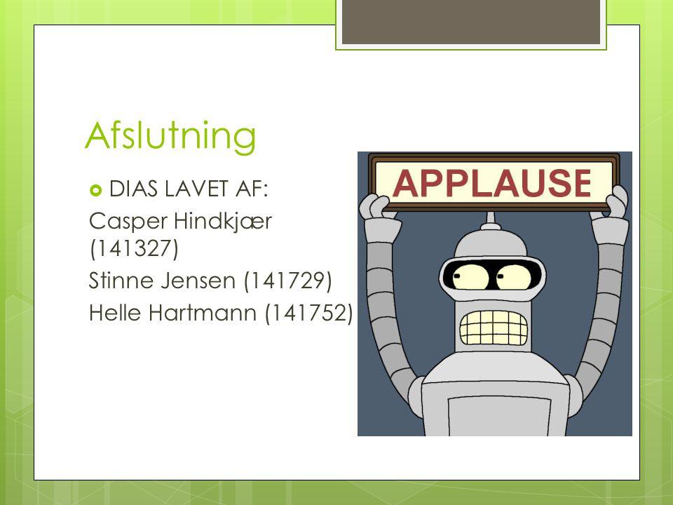 Afslutning  DIAS LAVET AF: Casper Hindkjær (141327) Stinne Jensen (141729) Helle Hartmann (141752)
