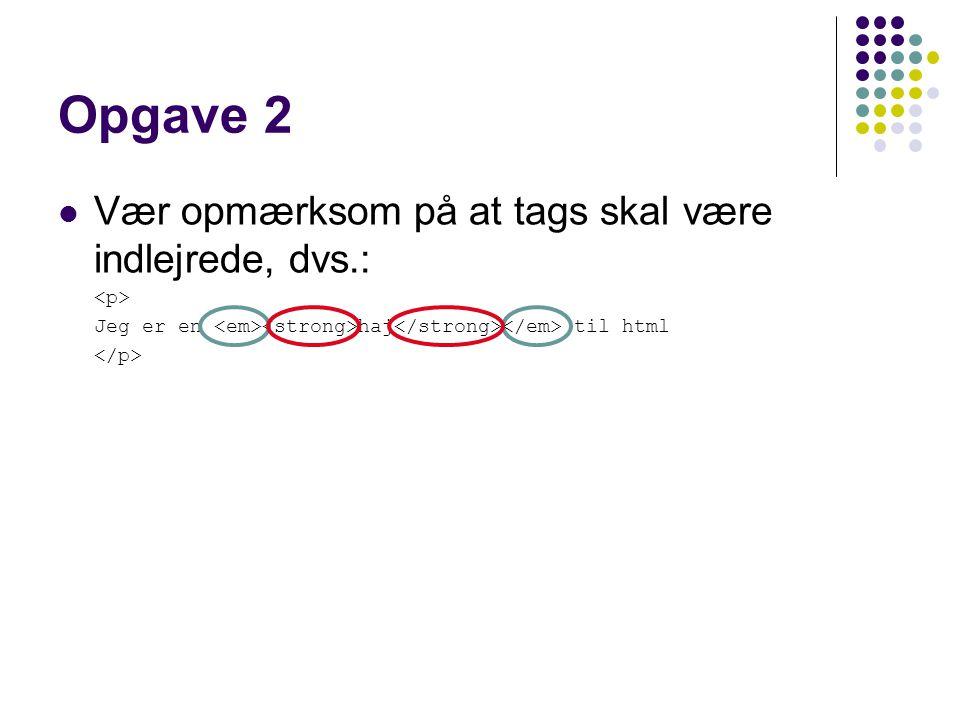 Opgave 2 Vær opmærksom på at tags skal være indlejrede, dvs.: Jeg er en haj til html