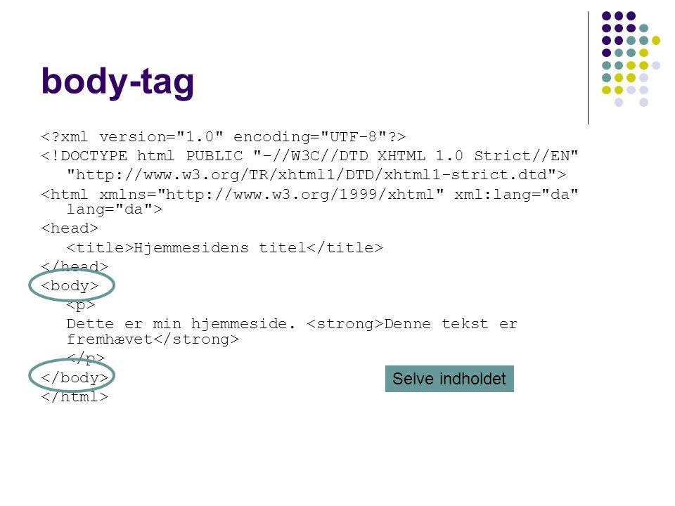body-tag <!DOCTYPE html PUBLIC -//W3C//DTD XHTML 1.0 Strict//EN http://www.w3.org/TR/xhtml1/DTD/xhtml1-strict.dtd > Hjemmesidens titel Dette er min hjemmeside.