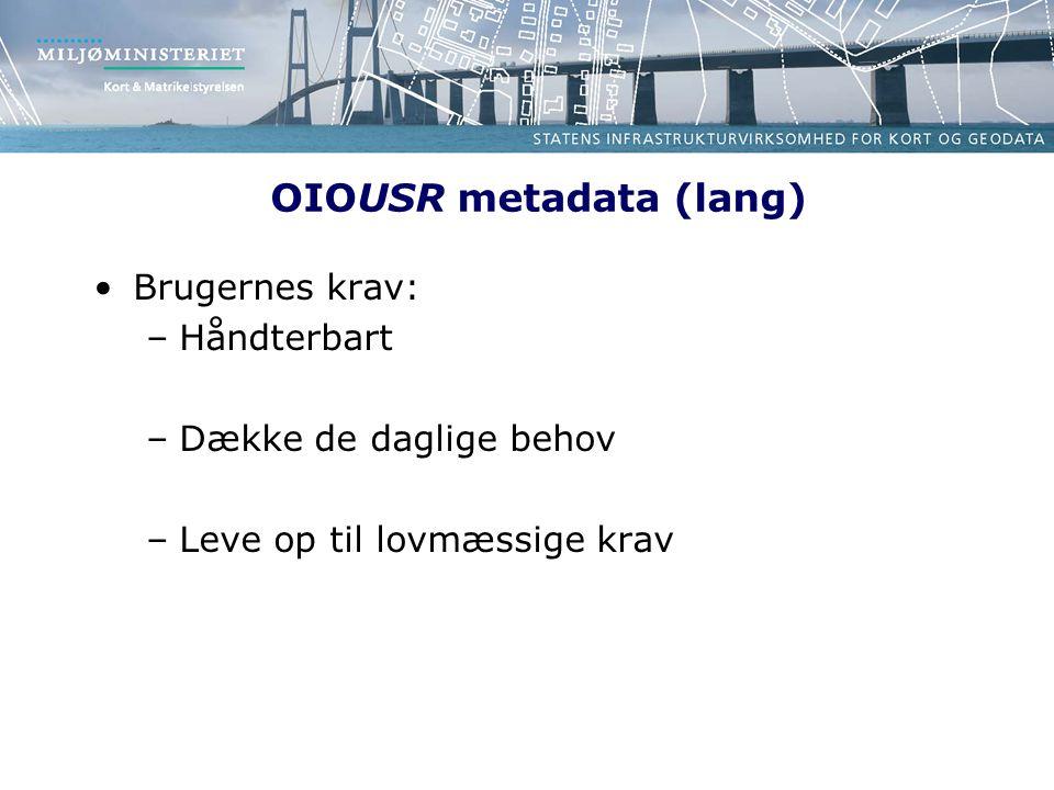 OIOUSR metadata (lang) Brugernes krav: –Håndterbart –Dække de daglige behov –Leve op til lovmæssige krav