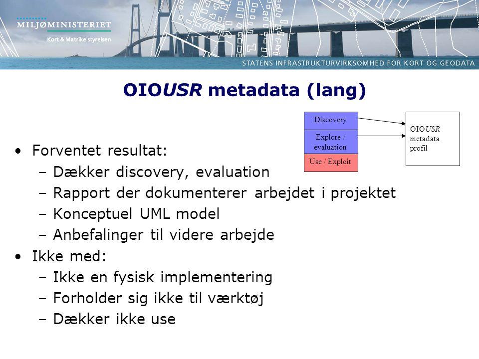 OIOUSR metadata (lang) Forventet resultat: –Dækker discovery, evaluation –Rapport der dokumenterer arbejdet i projektet –Konceptuel UML model –Anbefalinger til videre arbejde Ikke med: –Ikke en fysisk implementering –Forholder sig ikke til værktøj –Dækker ikke use Discovery Explore / evaluation Use / Exploit OIOUSR metadata profil