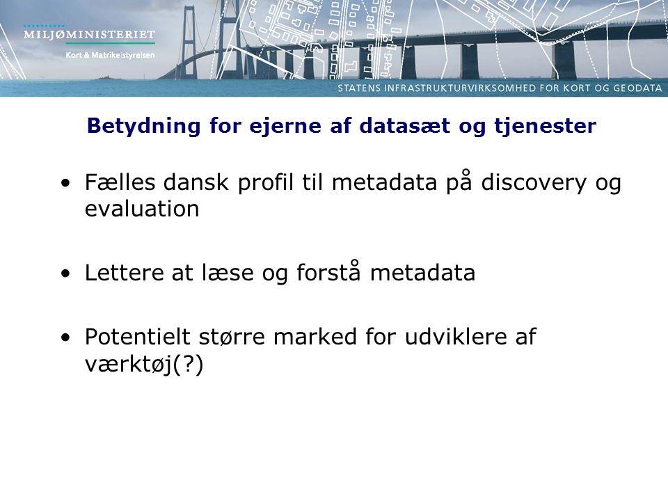 Betydning for ejerne af datasæt og tjenester Fælles dansk profil til metadata på discovery og evaluation Lettere at læse og forstå metadata Potentielt større marked for udviklere af værktøj( )