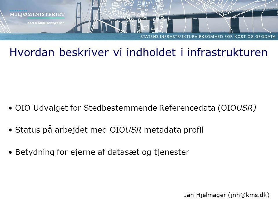 Hvordan beskriver vi indholdet i infrastrukturen OIO Udvalget for Stedbestemmende Referencedata (OIOUSR) Status på arbejdet med OIOUSR metadata profil Betydning for ejerne af datasæt og tjenester Jan Hjelmager (jnh@kms.dk)